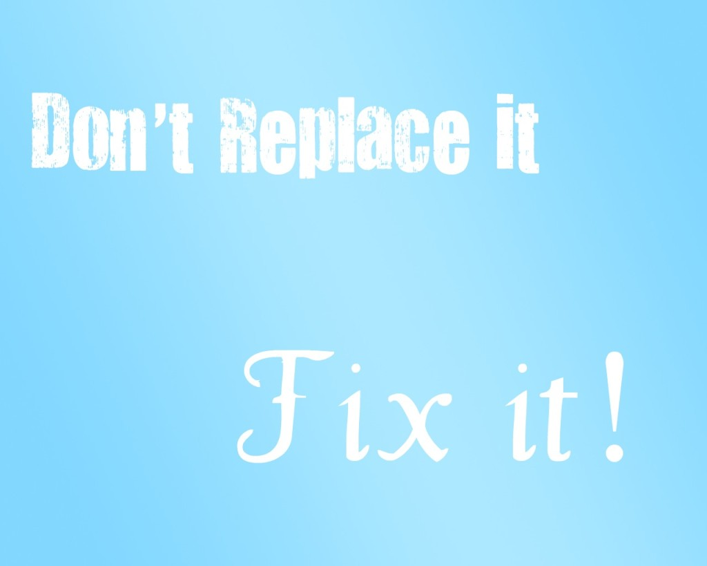 Don't replace it, fix it!